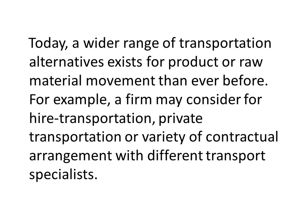 Today, a wider range of transportation alternatives exists for product or raw material movement than ever before. For example, a firm may consider for