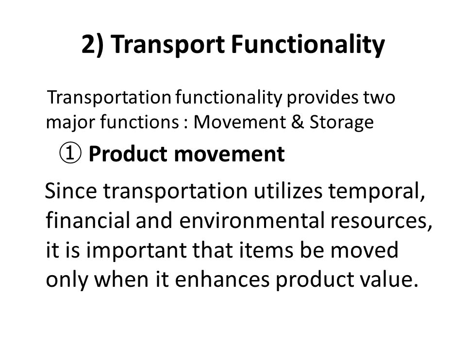 2) Transport Functionality Transportation functionality provides two major functions : Movement & Storage ① Product movement Since transportation util