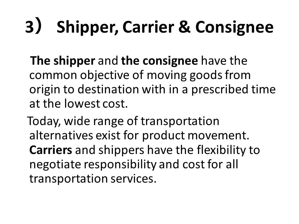 3 ) Shipper, Carrier & Consignee The shipper and the consignee have the common objective of moving goods from origin to destination with in a prescrib