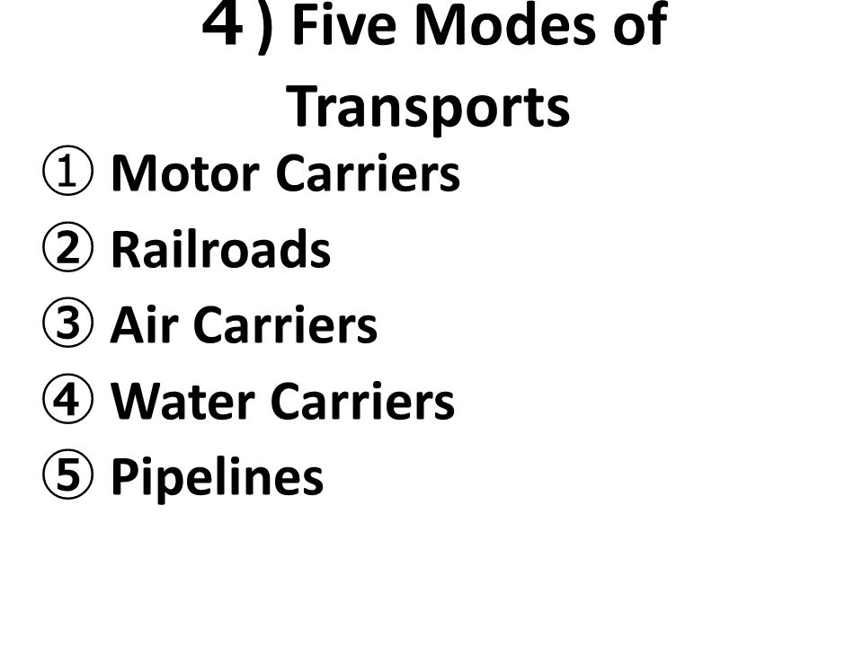 4 ) Five Modes of Transports ① Motor Carriers ② Railroads ③ Air Carriers ④ Water Carriers ⑤ Pipelines