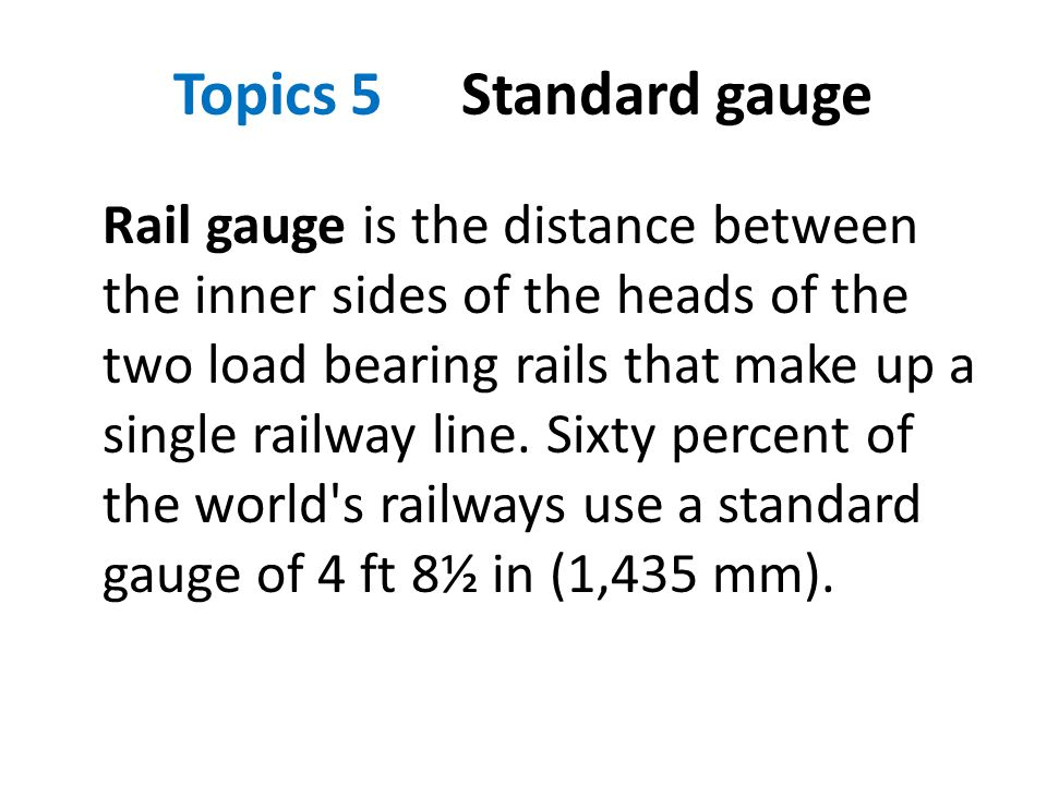 Topics 5 Standard gauge Rail gauge is the distance between the inner sides of the heads of the two load bearing rails that make up a single railway li
