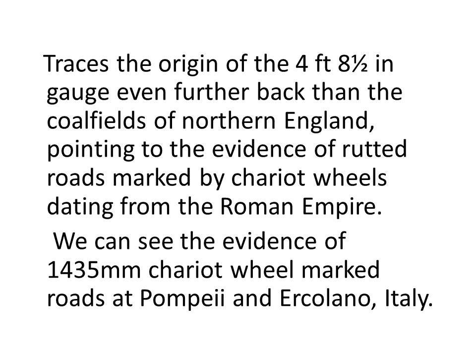Traces the origin of the 4 ft 8½ in gauge even further back than the coalfields of northern England, pointing to the evidence of rutted roads marked b