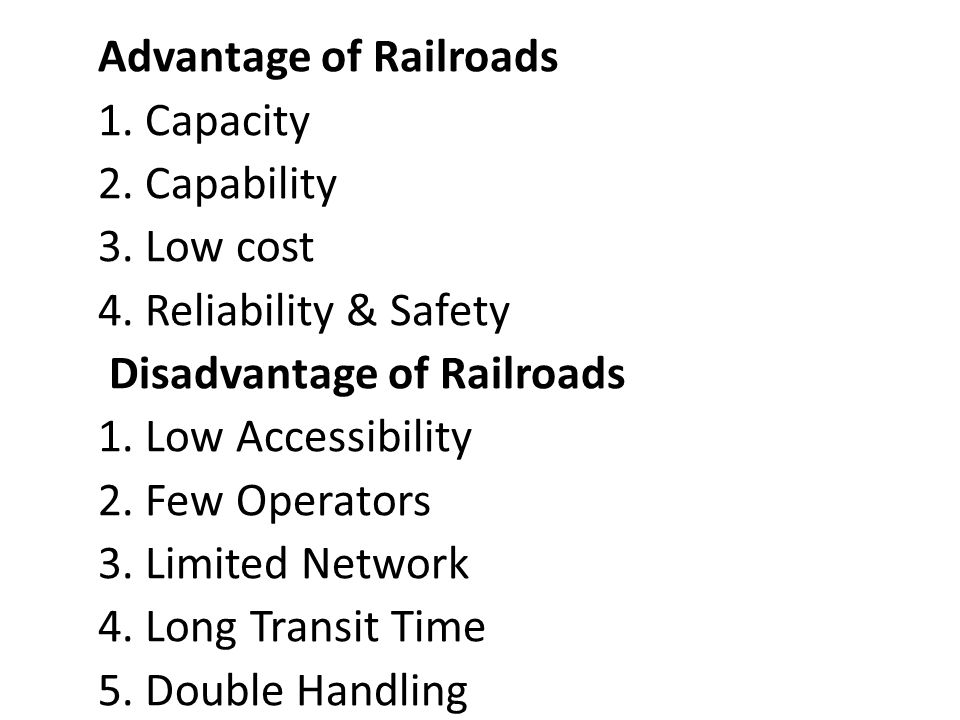 Advantage of Railroads 1. Capacity 2. Capability 3. Low cost 4. Reliability & Safety Disadvantage of Railroads 1. Low Accessibility 2. Few Operators 3