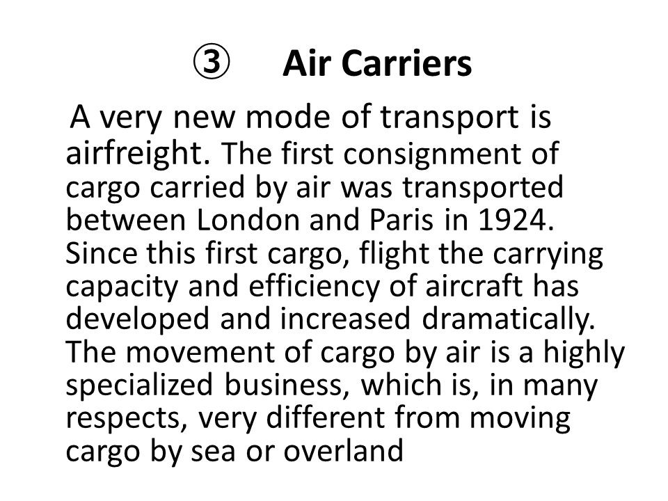 ③ Air Carriers A very new mode of transport is airfreight. The first consignment of cargo carried by air was transported between London and Paris in 1