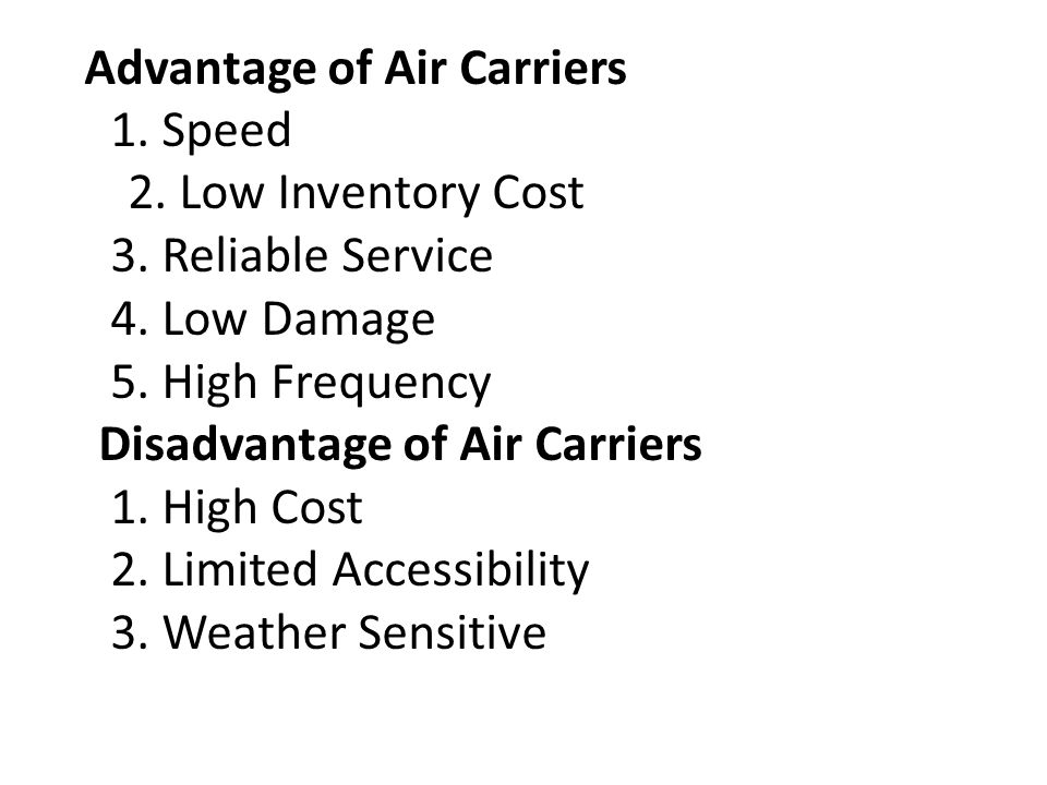 Advantage of Air Carriers 1. Speed 2. Low Inventory Cost 3. Reliable Service 4. Low Damage 5. High Frequency Disadvantage of Air Carriers 1. High Cost