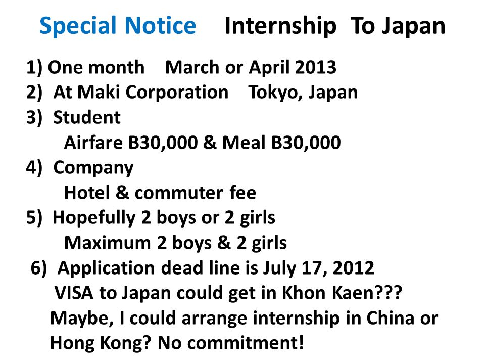 Special Notice Internship To Japan 1) One month March or April 2013 2)At Maki Corporation Tokyo, Japan 3)Student Airfare B30,000 & Meal B30,000 4)Comp