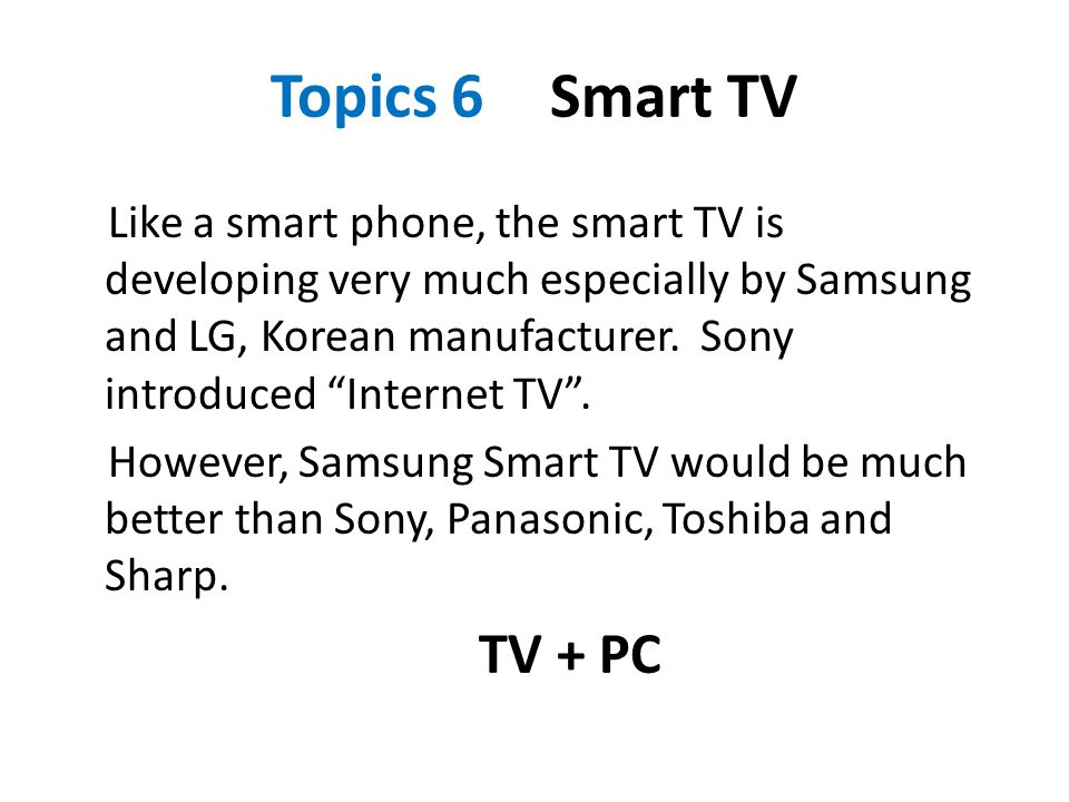 "Topics 6 Smart TV Like a smart phone, the smart TV is developing very much especially by Samsung and LG, Korean manufacturer. Sony introduced ""Interne"