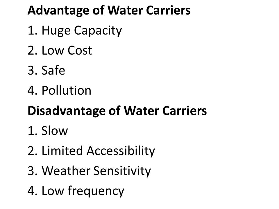 Advantage of Water Carriers 1. Huge Capacity 2. Low Cost 3. Safe 4. Pollution Disadvantage of Water Carriers 1. Slow 2. Limited Accessibility 3. Weath