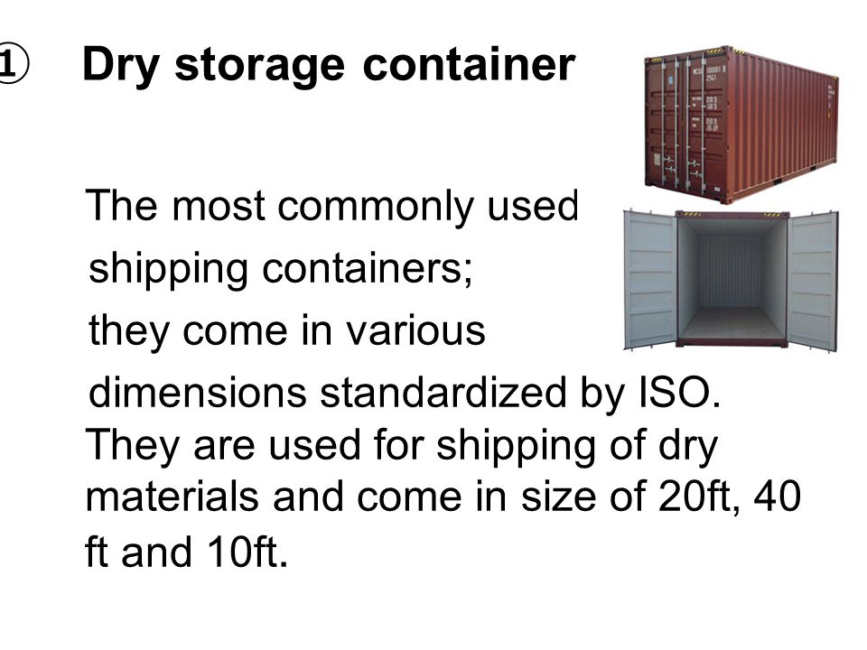 ① Dry storage container The most commonly used shipping containers; they come in various dimensions standardized by ISO. They are used for shipping of