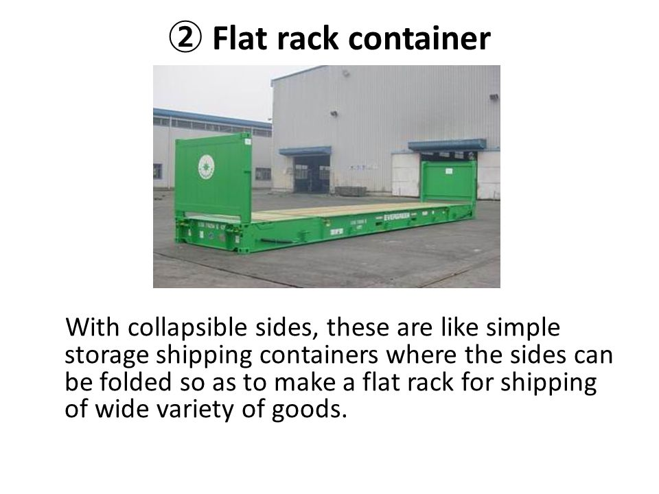 ② Flat rack container With collapsible sides, these are like simple storage shipping containers where the sides can be folded so as to make a flat rac