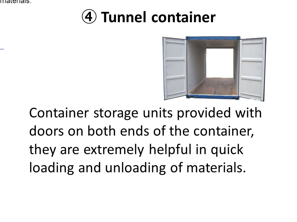④ Tunnel container Container storage units provided with doors on both ends of the container, they are extremely helpful in quick loading and unloadin