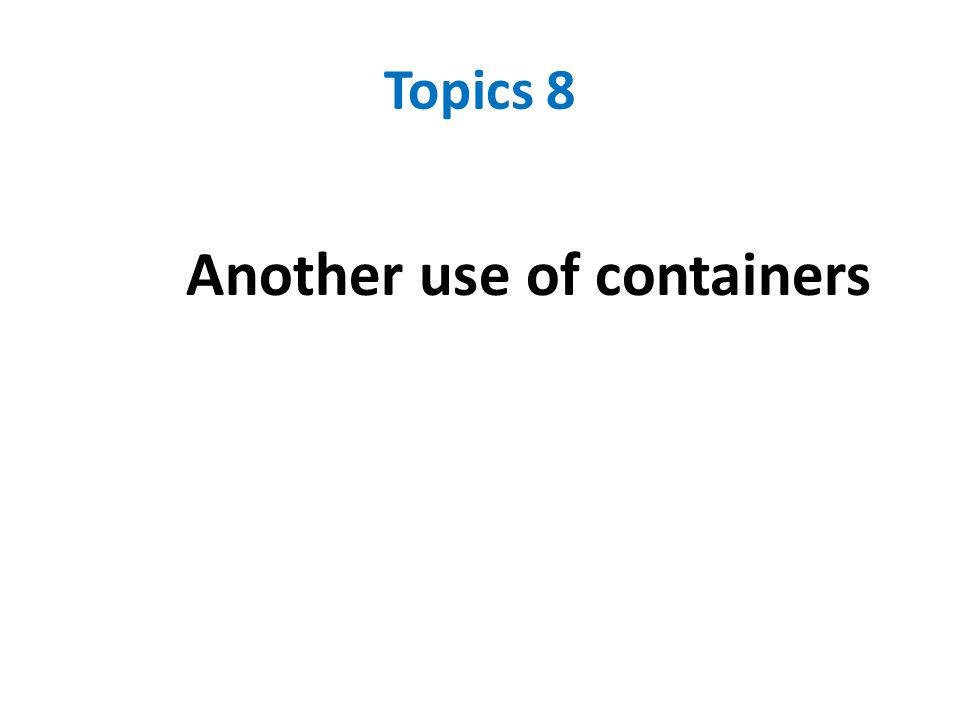 Topics 8 Another use of containers