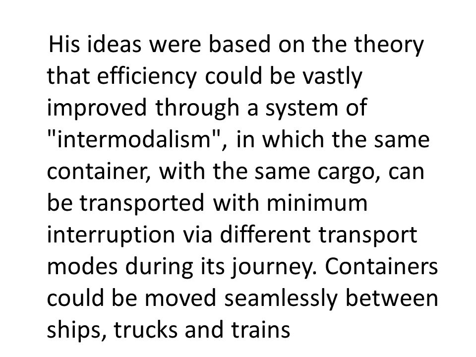 His ideas were based on the theory that efficiency could be vastly improved through a system of intermodalism , in which the same container, with the same cargo, can be transported with minimum interruption via different transport modes during its journey.