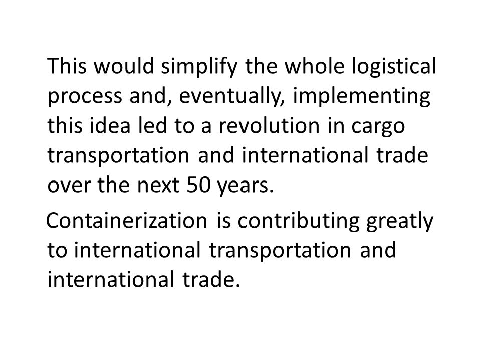 This would simplify the whole logistical process and, eventually, implementing this idea led to a revolution in cargo transportation and international