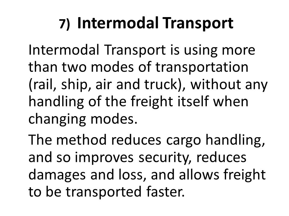 7) Intermodal Transport Intermodal Transport is using more than two modes of transportation (rail, ship, air and truck), without any handling of the f