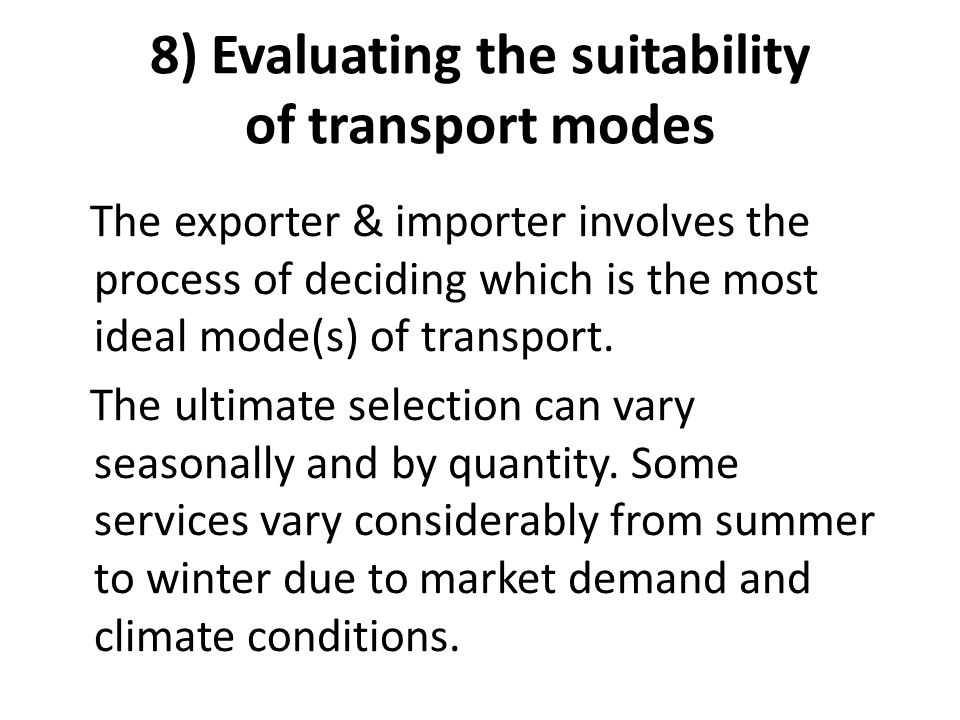 8) Evaluating the suitability of transport modes The exporter & importer involves the process of deciding which is the most ideal mode(s) of transport