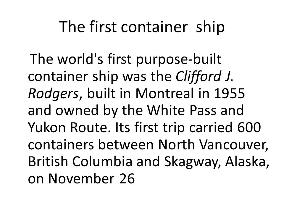 The first container ship The world's first purpose-built container ship was the Clifford J. Rodgers, built in Montreal in 1955 and owned by the White