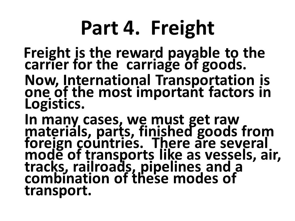 Part 4. Freight Freight is the reward payable to the carrier for the carriage of goods. Now, International Transportation is one of the most important