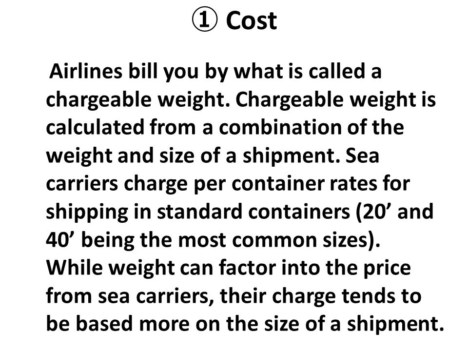 ① Cost Airlines bill you by what is called a chargeable weight. Chargeable weight is calculated from a combination of the weight and size of a shipmen