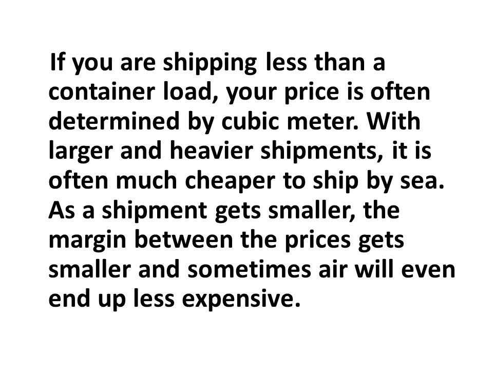 If you are shipping less than a container load, your price is often determined by cubic meter. With larger and heavier shipments, it is often much che