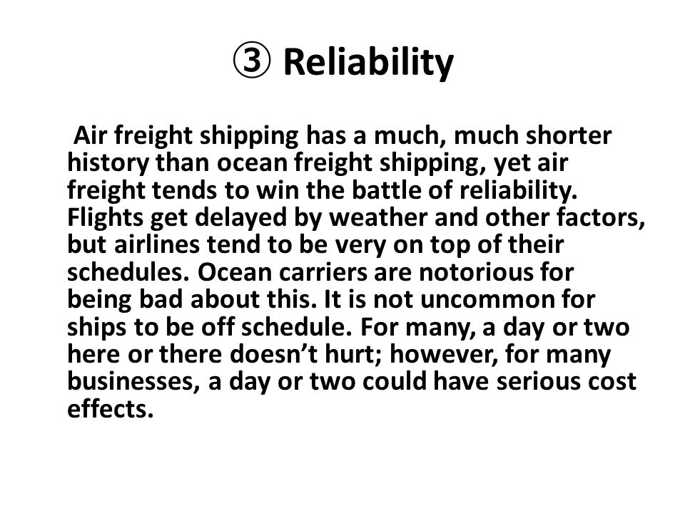 ③ Reliability Air freight shipping has a much, much shorter history than ocean freight shipping, yet air freight tends to win the battle of reliabilit