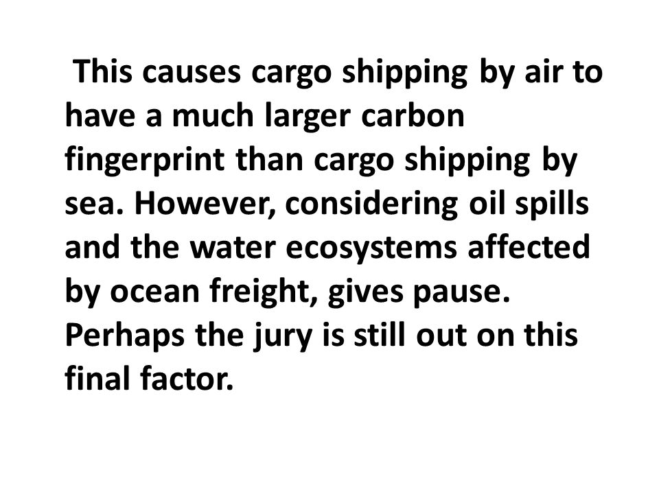 This causes cargo shipping by air to have a much larger carbon fingerprint than cargo shipping by sea. However, considering oil spills and the water e