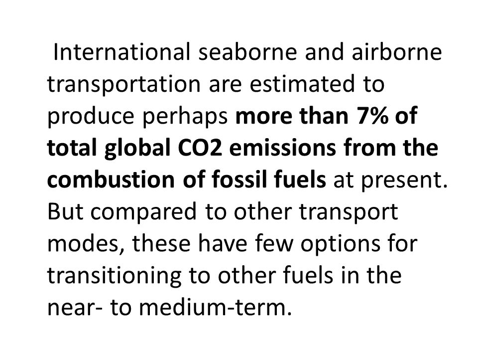 International seaborne and airborne transportation are estimated to produce perhaps more than 7% of total global CO2 emissions from the combustion of