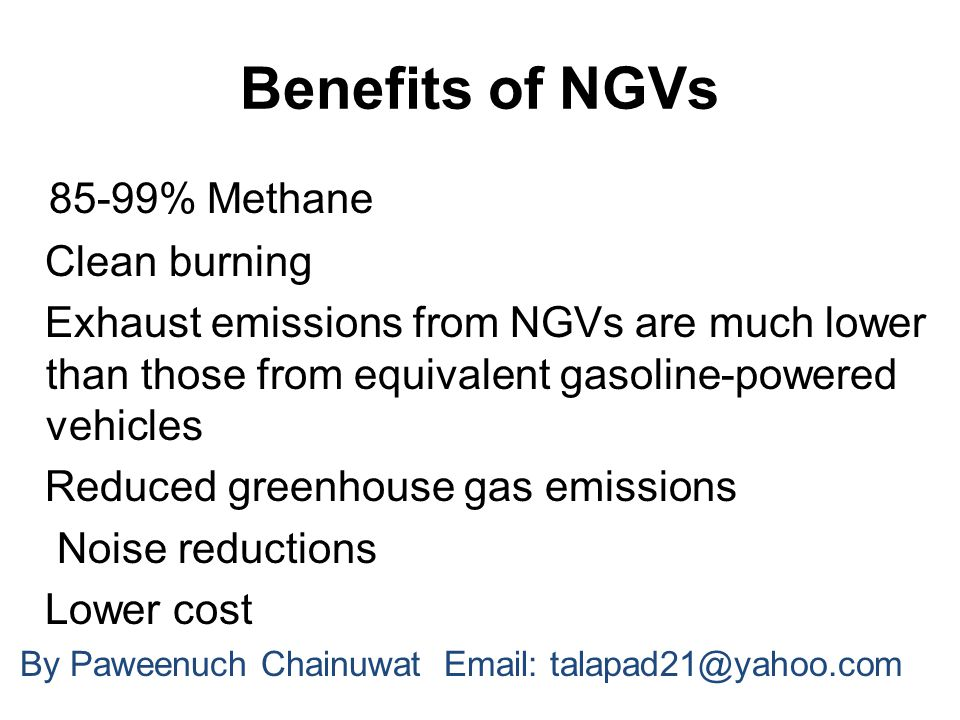 Benefits of NGVs 85-99% Methane Clean burning Exhaust emissions from NGVs are much lower than those from equivalent gasoline-powered vehicles Reduced