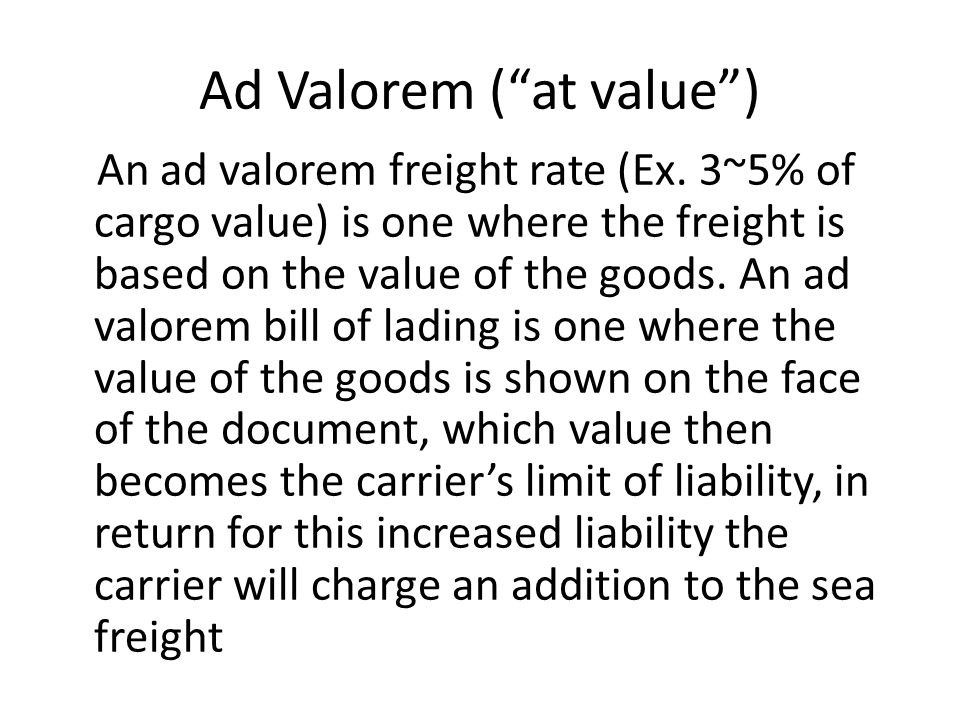 "Ad Valorem (""at value"") An ad valorem freight rate (Ex. 3~5% of cargo value) is one where the freight is based on the value of the goods. An ad valore"