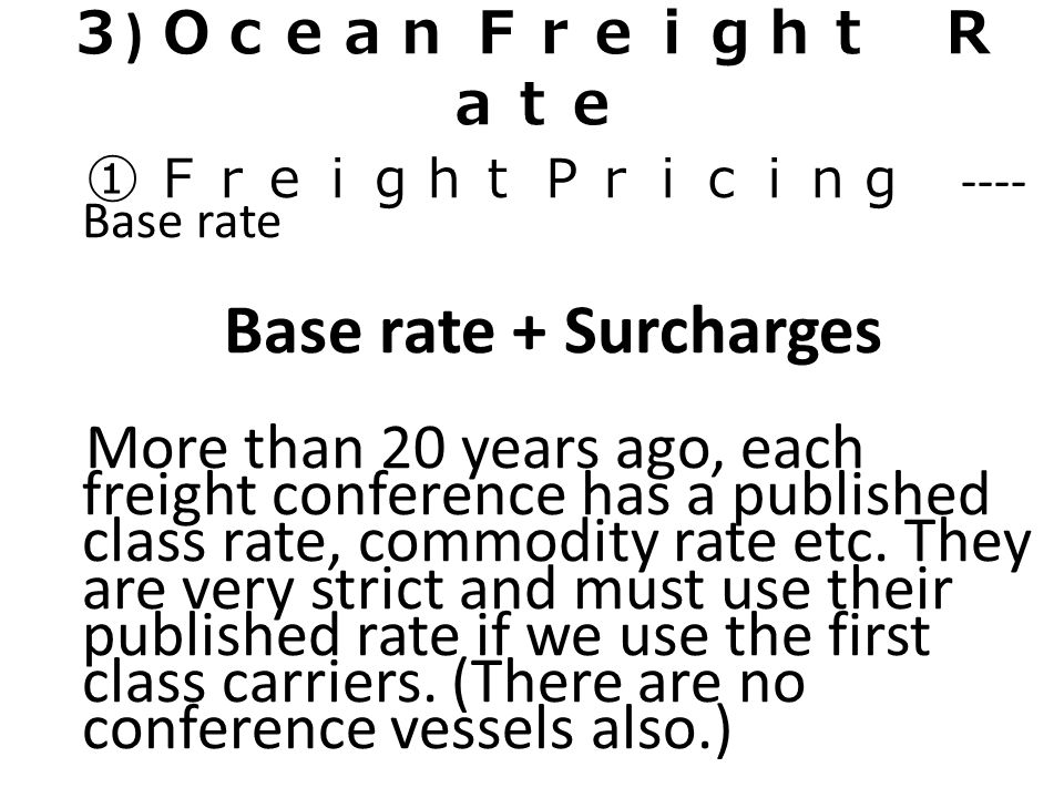 3 ) Ocean Freight R ate ① Freight Pricing ---- Base rate Base rate + Surcharges More than 20 years ago, each freight conference has a published class