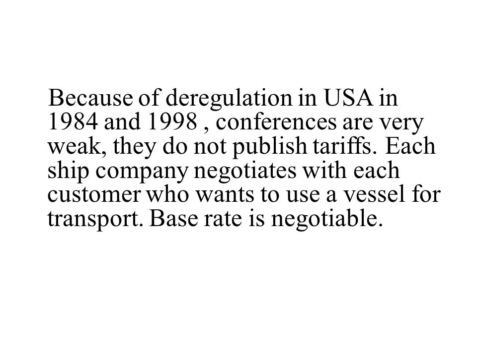Because of deregulation in USA in 1984 and 1998, conferences are very weak, they do not publish tariffs. Each ship company negotiates with each custom