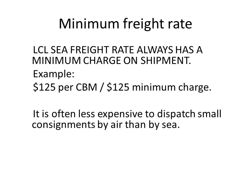 Minimum freight rate LCL SEA FREIGHT RATE ALWAYS HAS A MINIMUM CHARGE ON SHIPMENT. Example: $125 per CBM / $125 minimum charge. It is often less expen