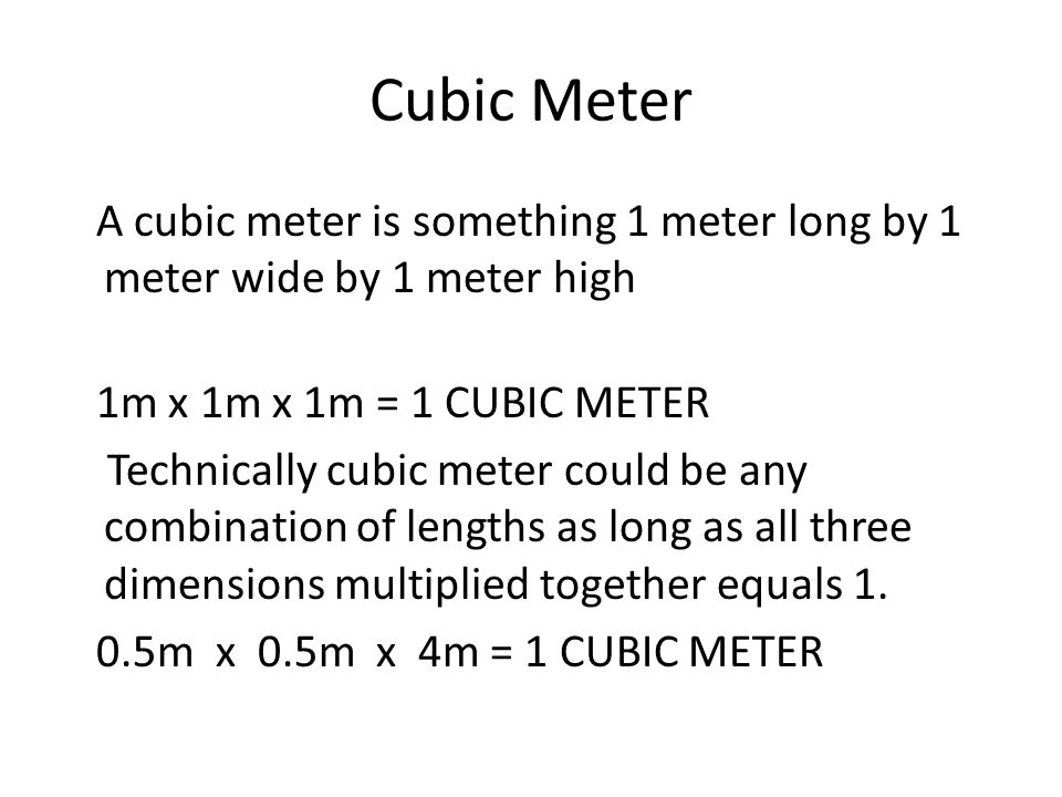 Cubic Meter A cubic meter is something 1 meter long by 1 meter wide by 1 meter high 1m x 1m x 1m = 1 CUBIC METER Technically cubic meter could be any