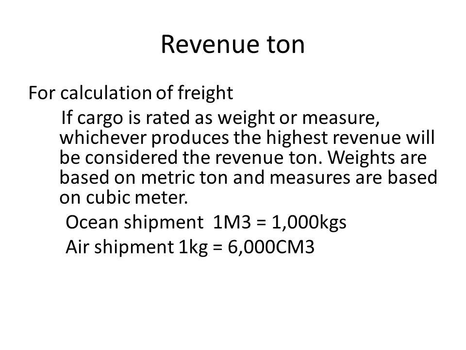 Revenue ton For calculation of freight If cargo is rated as weight or measure, whichever produces the highest revenue will be considered the revenue t
