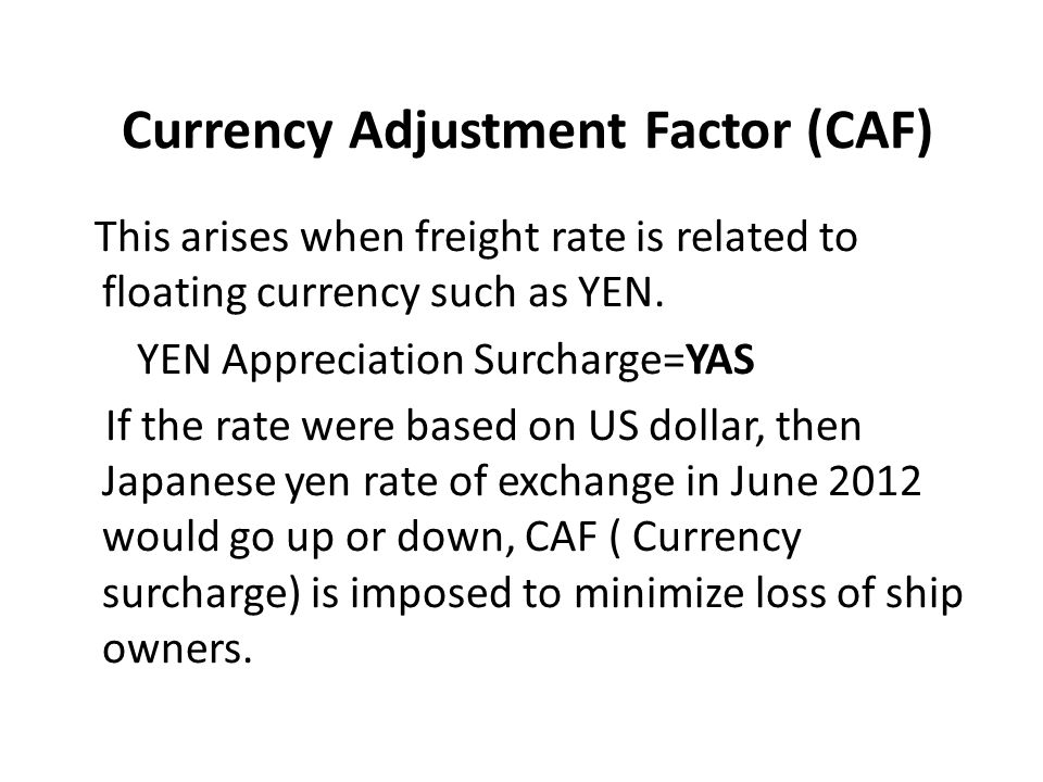 Currency Adjustment Factor (CAF) This arises when freight rate is related to floating currency such as YEN. YEN Appreciation Surcharge=YAS If the rate