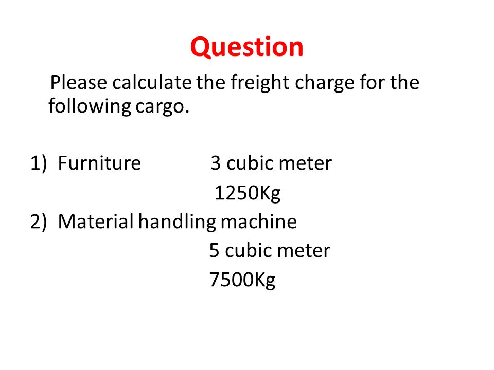 Question Please calculate the freight charge for the following cargo. 1)Furniture 3 cubic meter 1250Kg 2) Material handling machine 5 cubic meter 7500
