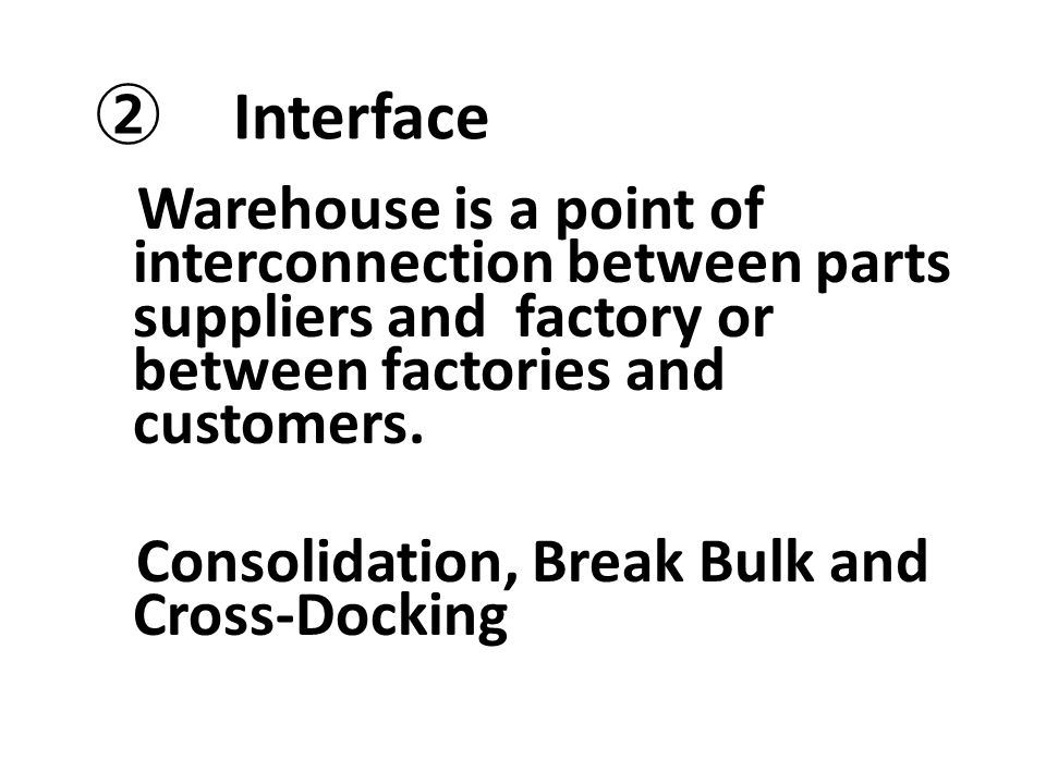 ② Interface Warehouse is a point of interconnection between parts suppliers and factory or between factories and customers. Consolidation, Break Bulk