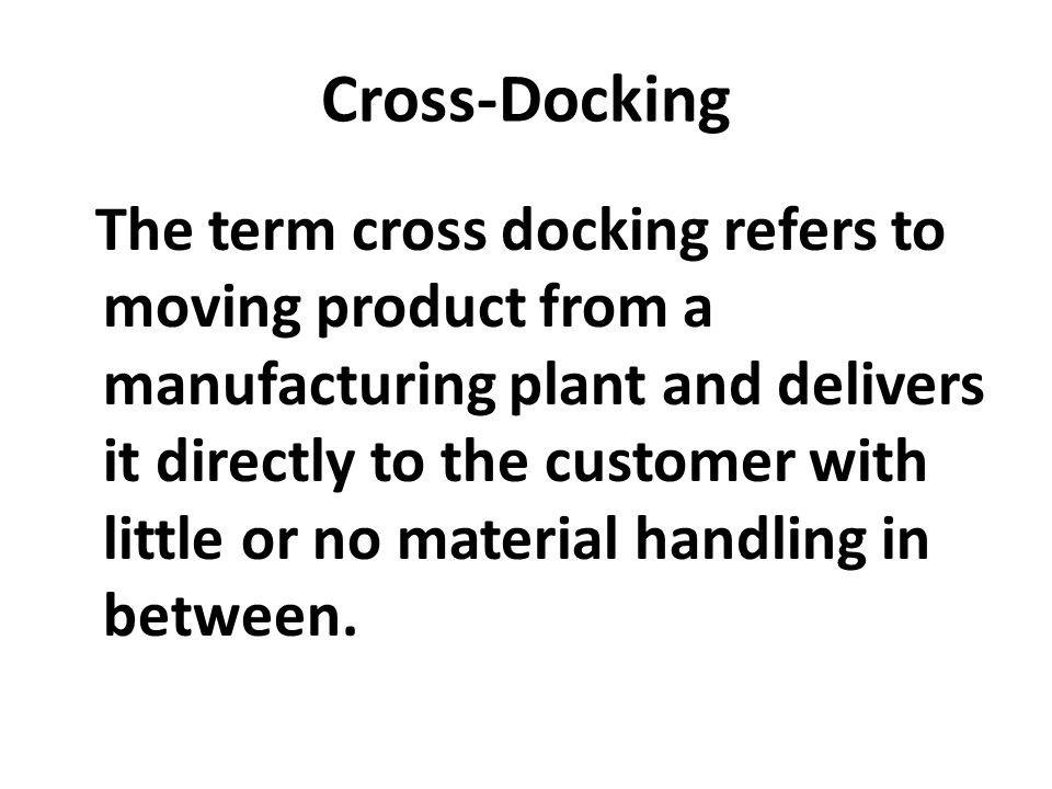 Cross-Docking The term cross docking refers to moving product from a manufacturing plant and delivers it directly to the customer with little or no ma