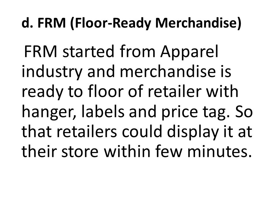 d. FRM (Floor-Ready Merchandise) FRM started from Apparel industry and merchandise is ready to floor of retailer with hanger, labels and price tag. So