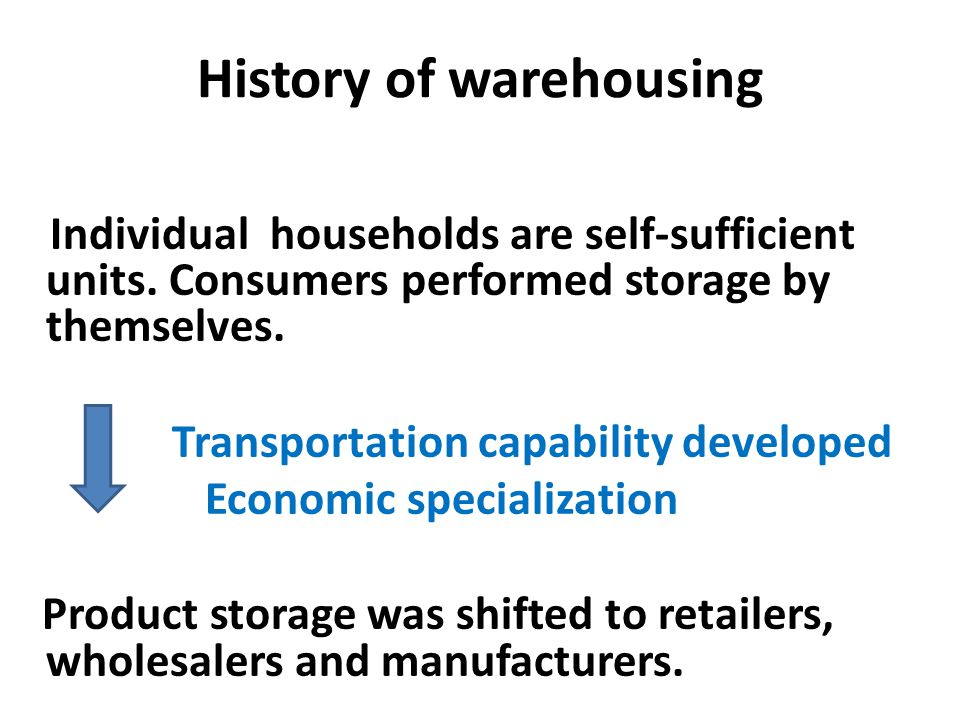 History of warehousing Individual households are self-sufficient units. Consumers performed storage by themselves. Transportation capability developed