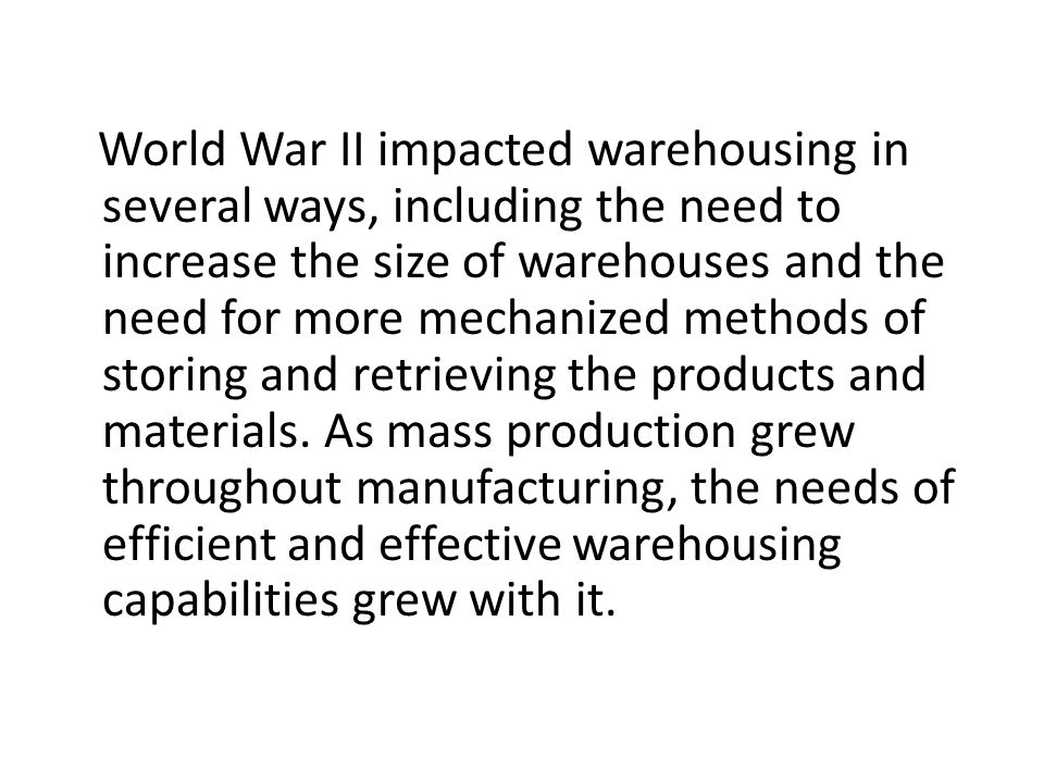 World War II impacted warehousing in several ways, including the need to increase the size of warehouses and the need for more mechanized methods of s