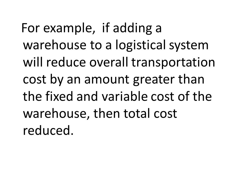 For example, if adding a warehouse to a logistical system will reduce overall transportation cost by an amount greater than the fixed and variable cos