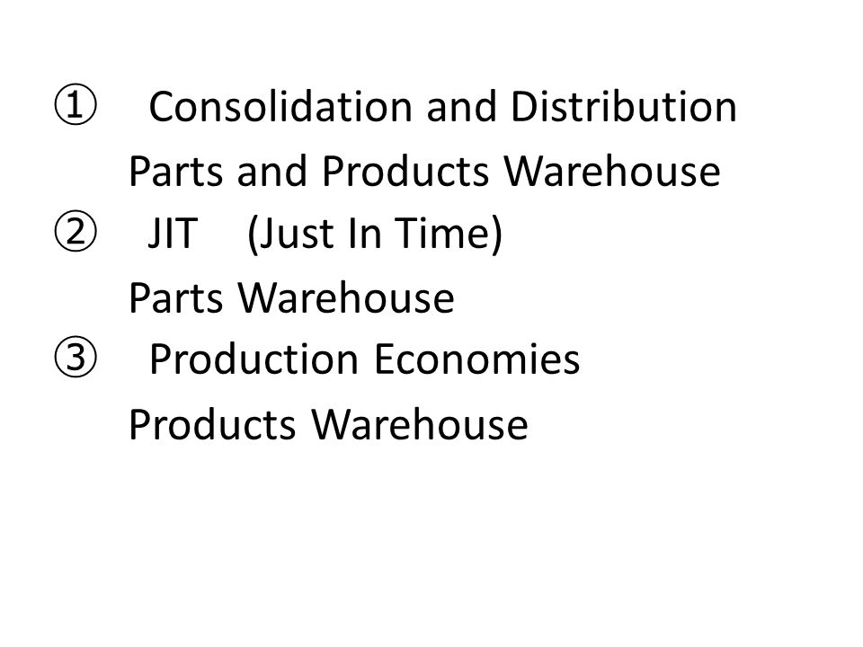 ① Consolidation and Distribution Parts and Products Warehouse ② JIT (Just In Time) Parts Warehouse ③ Production Economies Products Warehouse