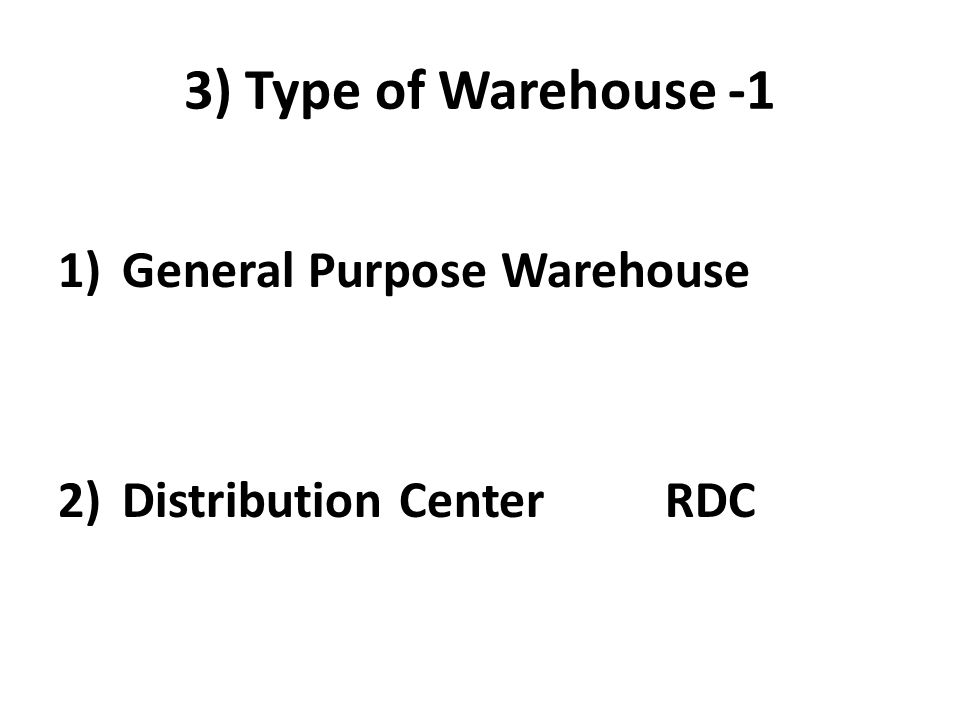 3) Type of Warehouse -1 1)General Purpose Warehouse 2)Distribution Center RDC