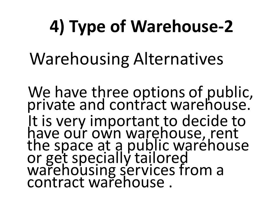 4) Type of Warehouse-2 Warehousing Alternatives We have three options of public, private and contract warehouse. It is very important to decide to hav