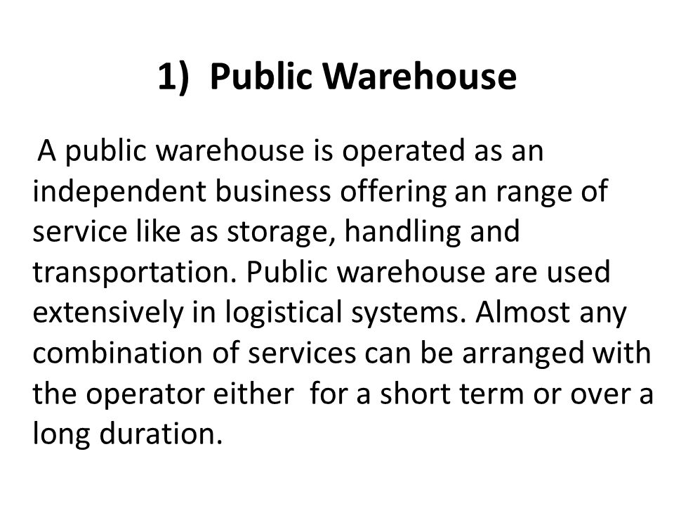 1) Public Warehouse A public warehouse is operated as an independent business offering an range of service like as storage, handling and transportatio