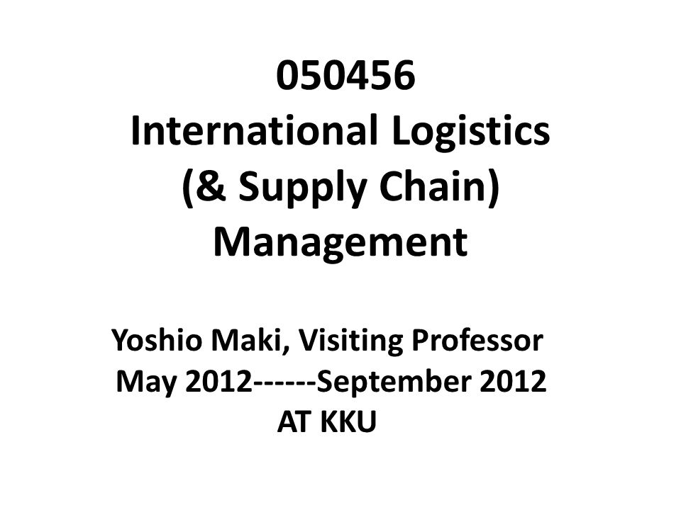 050456 International Logistics (& Supply Chain) Management Yoshio Maki, Visiting Professor May 2012------September 2012 AT KKU