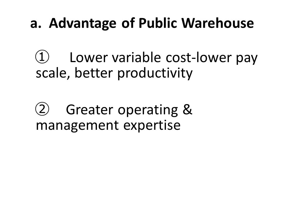 a. Advantage of Public Warehouse ① Lower variable cost-lower pay scale, better productivity ② Greater operating & management expertise