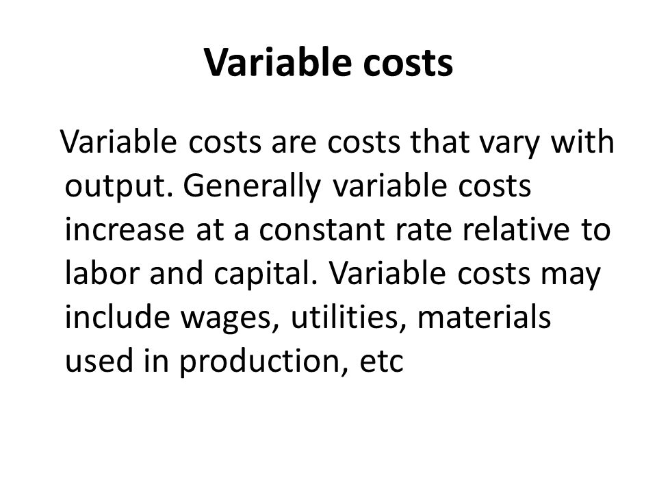 Variable costs Variable costs are costs that vary with output. Generally variable costs increase at a constant rate relative to labor and capital. Var