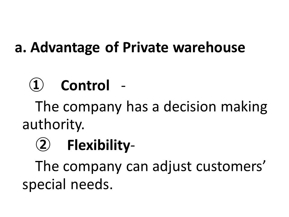 a. Advantage of Private warehouse ① Control - The company has a decision making authority. ② Flexibility- The company can adjust customers' special ne